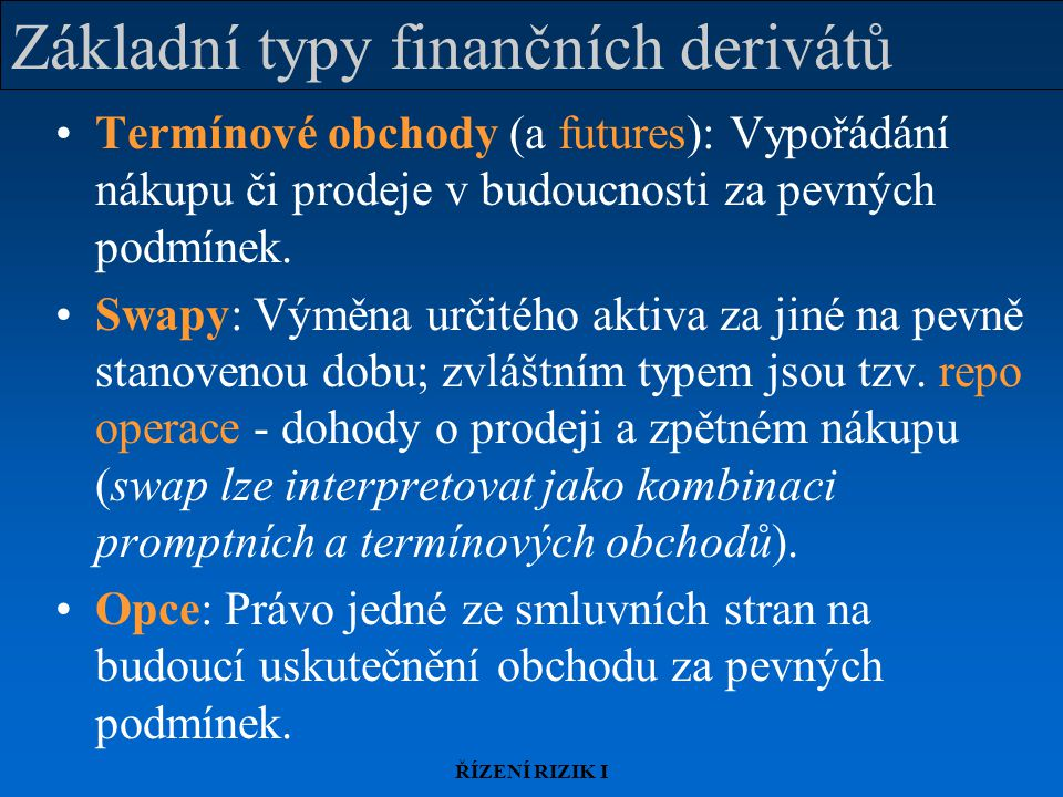 ŘÍZENÍ RIZIK I Základní typy finančních derivátů Termínové obchody (a futures): Vypořádání nákupu či prodeje v budoucnosti za pevných podmínek.