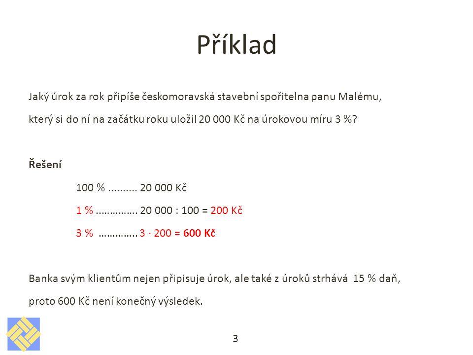 Příklad 3 Jaký úrok za rok připíše českomoravská stavební spořitelna panu Malému, který si do ní na začátku roku uložil 20 000 Kč na úrokovou míru 3 %.