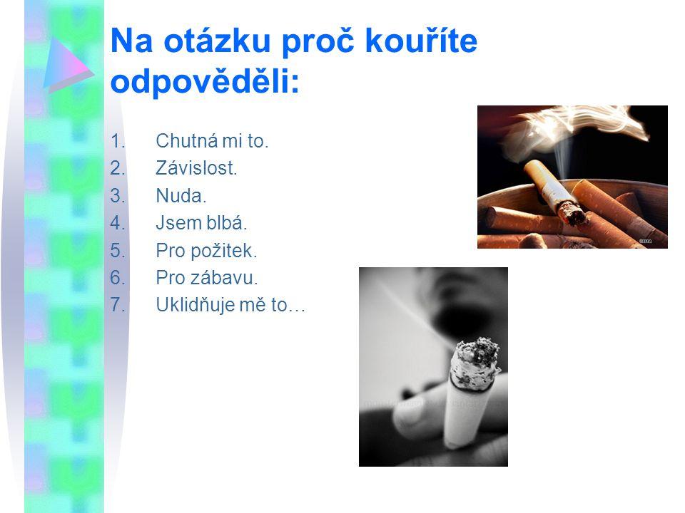 Na otázku proč kouříte odpověděli: 1.Chutná mi to. 2.Závislost. 3.Nuda. 4.Jsem blbá. 5.Pro požitek. 6.Pro zábavu. 7.Uklidňuje mě to…