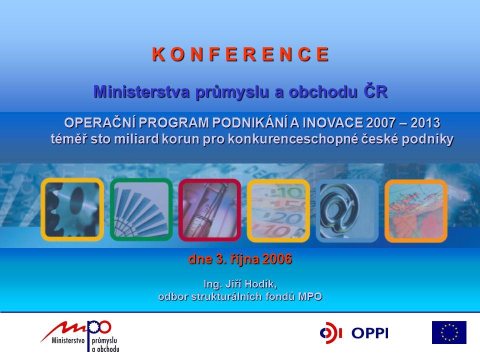 K O N F E R E N C E Ministerstva průmyslu a obchodu ČR OPERAČNÍ PROGRAM PODNIKÁNÍ A INOVACE 2007 – 2013 téměř sto miliard korun pro konkurenceschopné české podniky dne 3.