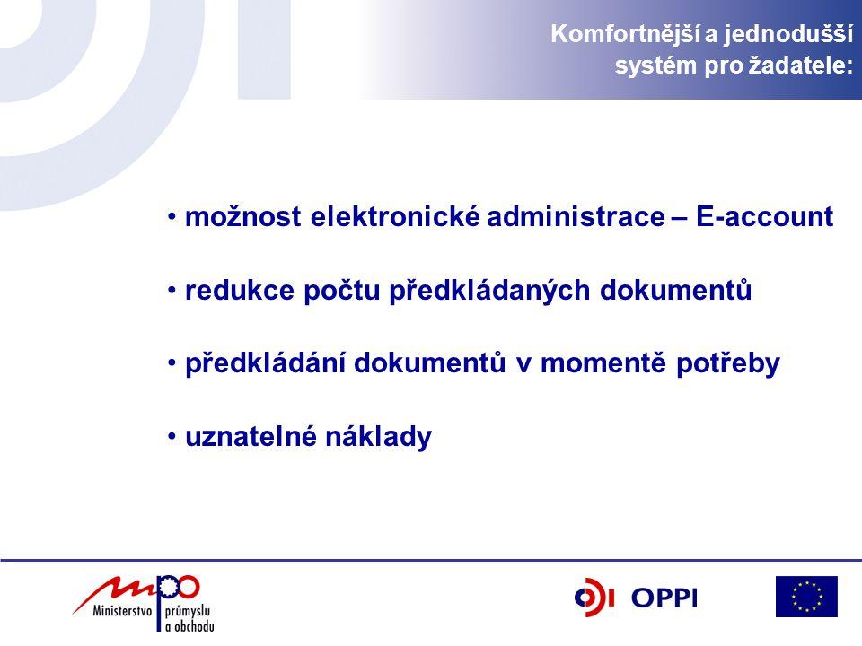 Komfortnější a jednodušší systém pro žadatele: možnost elektronické administrace – E-account redukce počtu předkládaných dokumentů předkládání dokumentů v momentě potřeby uznatelné náklady