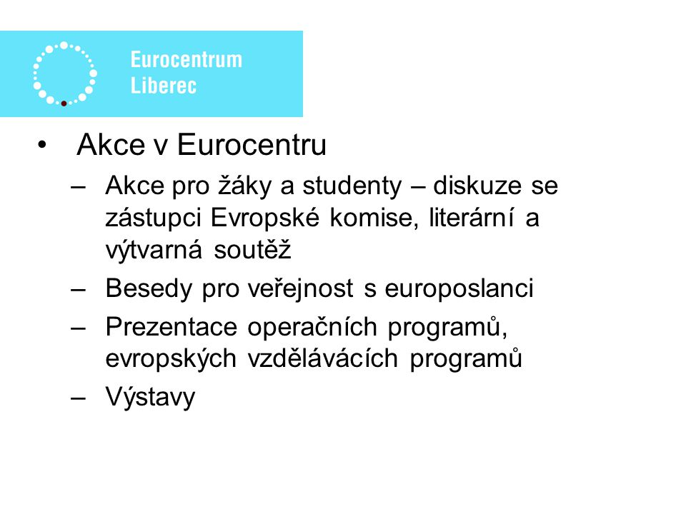 Akce v Eurocentru –Akce pro žáky a studenty – diskuze se zástupci Evropské komise, literární a výtvarná soutěž –Besedy pro veřejnost s europoslanci –Prezentace operačních programů, evropských vzdělávácích programů –Výstavy