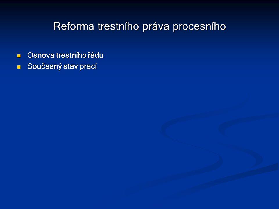 Reforma trestního práva procesního Osnova trestního řádu Osnova trestního řádu Současný stav prací Současný stav prací