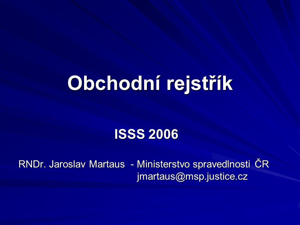 Obchodní rejstřík ISSS 2006 RNDr. Jaroslav Martaus - Ministerstvo spravedlnosti ČR jmartaus@msp.justice.cz jmartaus@msp.justice.cz