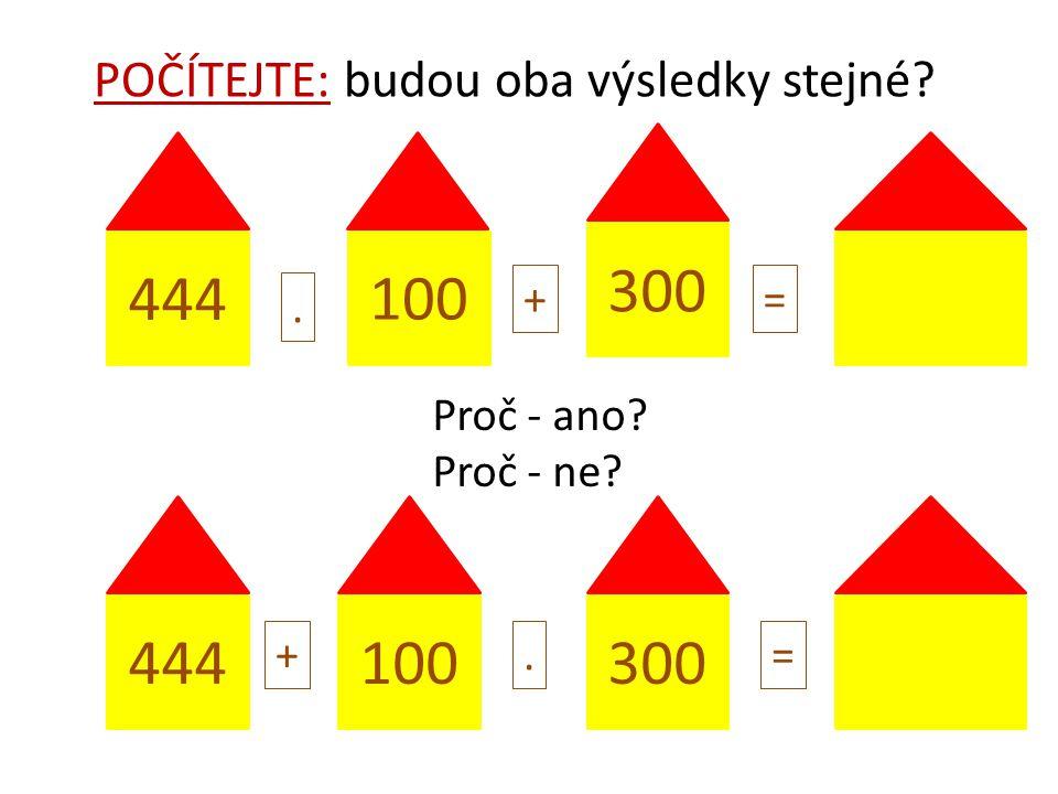 444 100 300. += 100444 +.= POČÍTEJTE: budou oba výsledky stejné? Proč - ano? Proč - ne?