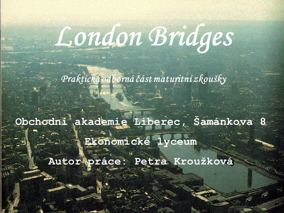 London Bridges Praktická odborná část maturitní zkoušky Obchodní akademie Liberec, Šamánkova 8 Ekonomické lyceum Autor práce: Petra Kroužková