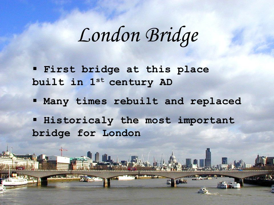 London Bridge  First bridge at this place built in 1 st century AD  Many times rebuilt and replaced  Historicaly the most important bridge for London