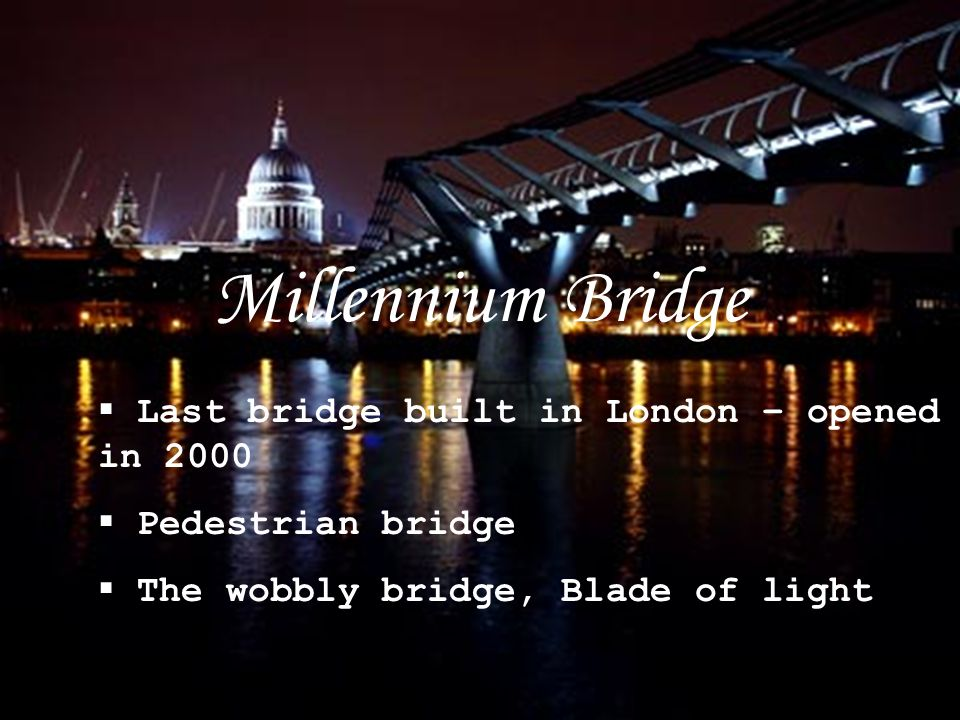  Last bridge built in London – opened in 2000  Pedestrian bridge  The wobbly bridge, Blade of light Millennium Bridge