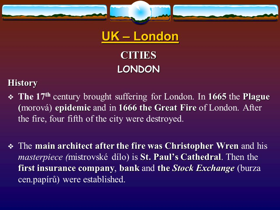 UK – London CITIESLONDONHistory 1665Plague ( epidemic1666 the Great Fire  The 17 th century brought suffering for London.