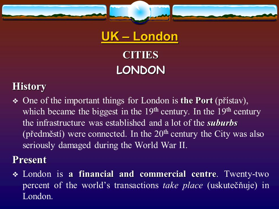 UK – London CITIESLONDONHistory the Port suburbs  One of the important things for London is the Port (přístav), which became the biggest in the 19 th century.