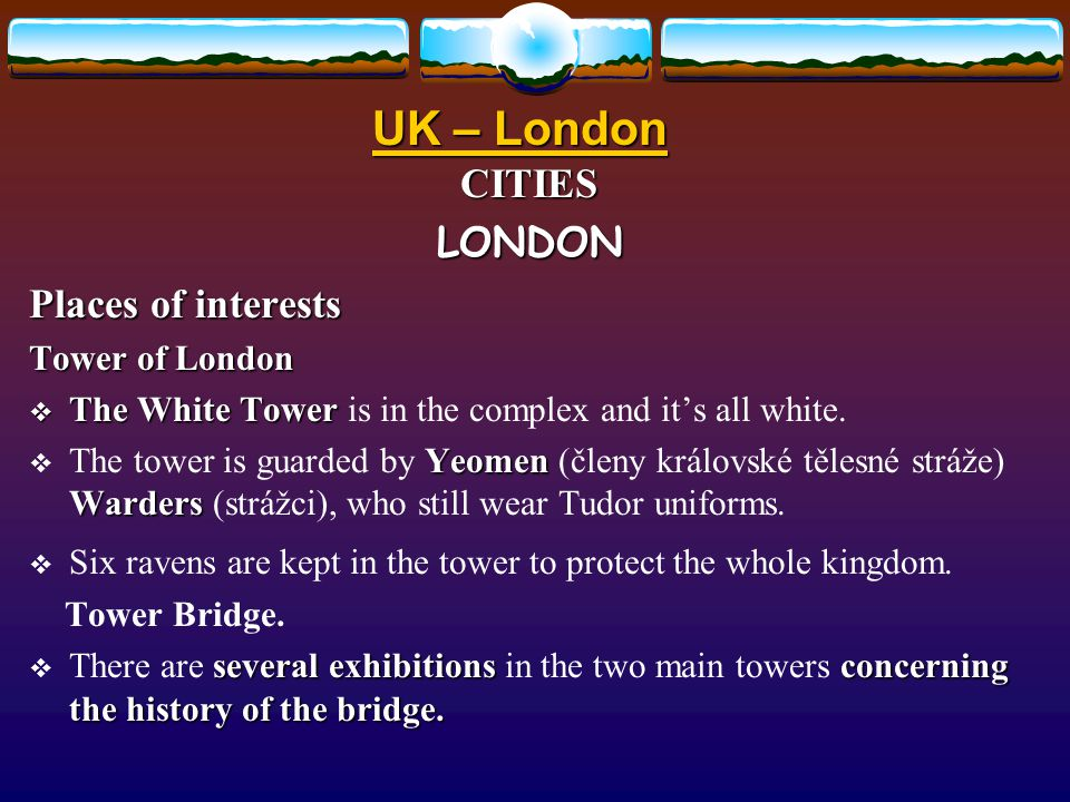 UK – London CITIESLONDON Places of interests Famous parts of London:  West End – shops, theatres and cinemas.  East End – the docks are situated her