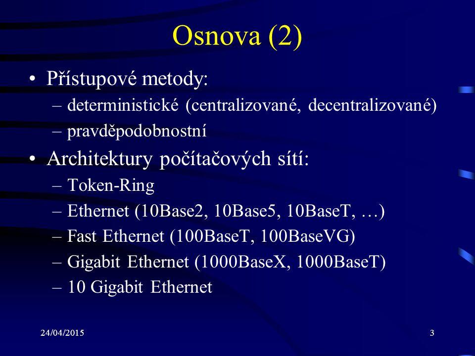 24/04/201524 Rozdělení počítačových sítí (5) Podle rychlosti přenosu dat: –do 256 kb/s: první sítě s počítači Apple MacIntosh –do 10 Mb/s: sítě pro kancelářské aplikace Ethernet, ARCnet, Token-Ring –do 100 Mb/s: průmyslové aplikce Fast Ethernet (100 Mb/s) –nad 100 Mb/s: Gigabit Ethernet, 10 Gigabit Ethernet (1, 10 Gb/s) ATM (155,52 Mb/s až 2,488 Gb/s)