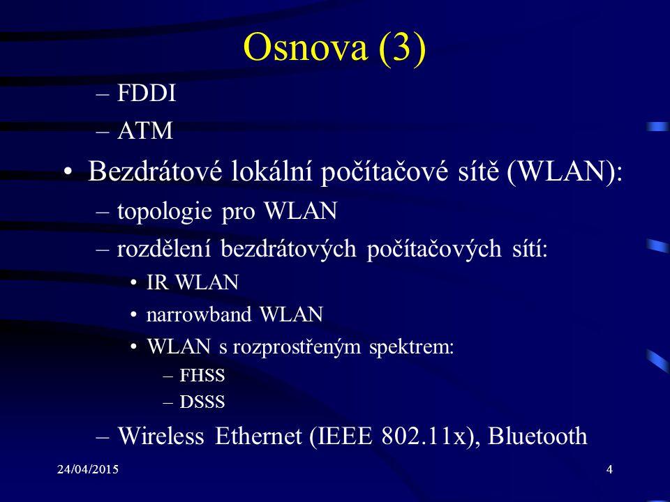 24/04/20154 Osnova (3) –FDDI –ATM Bezdrátové lokální počítačové sítě (WLAN): –topologie pro WLAN –rozdělení bezdrátových počítačových sítí: IR WLAN na