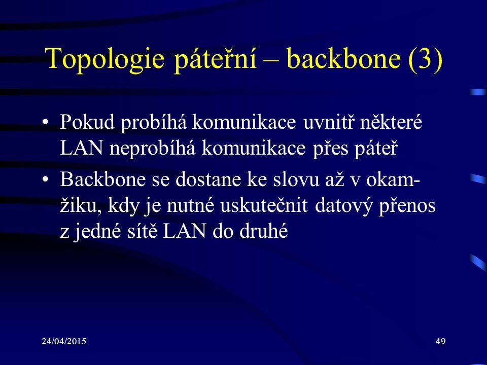 24/04/201549 Topologie páteřní – backbone (3) Pokud probíhá komunikace uvnitř některé LAN neprobíhá komunikace přes páteř Backbone se dostane ke slovu
