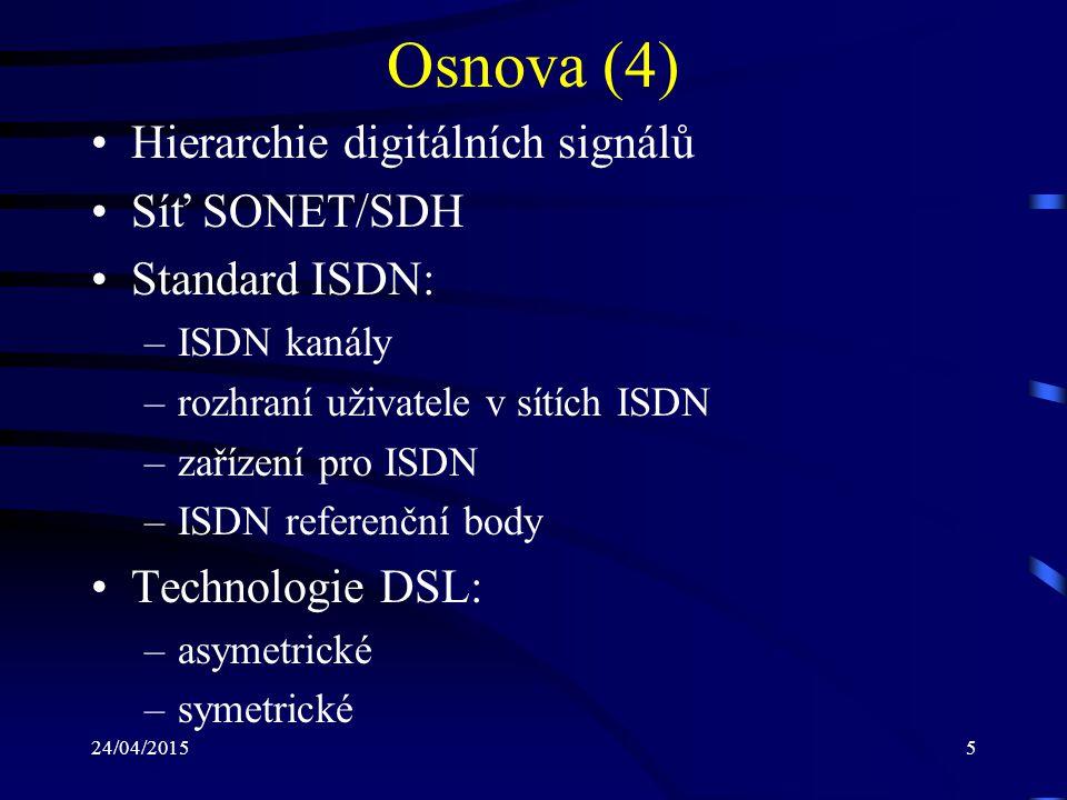 24/04/20155 Osnova (4) Hierarchie digitálních signálů Síť SONET/SDH Standard ISDN: –ISDN kanály –rozhraní uživatele v sítích ISDN –zařízení pro ISDN –