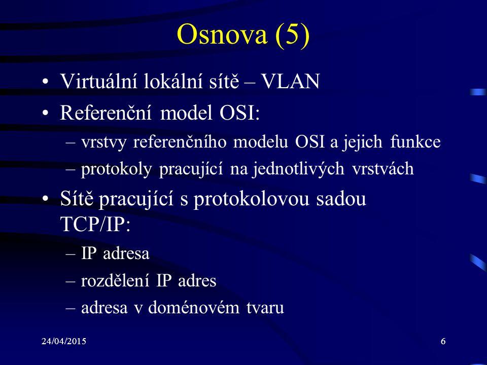 24/04/20156 Osnova (5) Virtuální lokální sítě – VLAN Referenční model OSI: –vrstvy referenčního modelu OSI a jejich funkce –protokoly pracující na jed