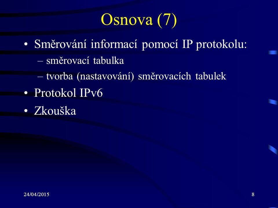 24/04/20158 Osnova (7) Směrování informací pomocí IP protokolu: –směrovací tabulka –tvorba (nastavování) směrovacích tabulek Protokol IPv6 Zkouška