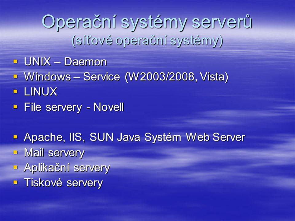 Operační systémy serverů (síťové operační systémy)  UNIX – Daemon  Windows – Service (W2003/2008, Vista)  LINUX  File servery - Novell  Apache, IIS, SUN Java Systém Web Server  Mail servery  Aplikační servery  Tiskové servery