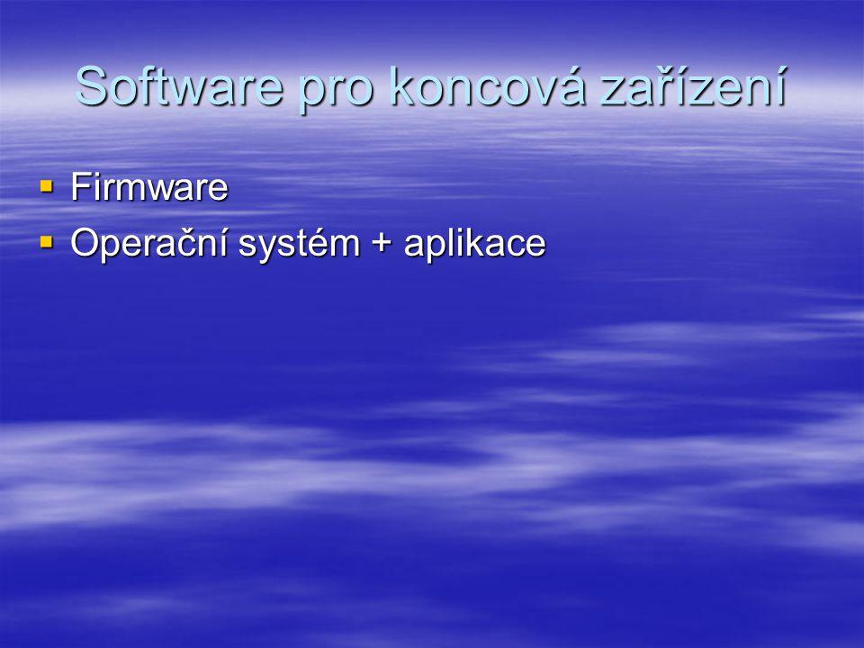 Software pro koncová zařízení  Firmware  Operační systém + aplikace