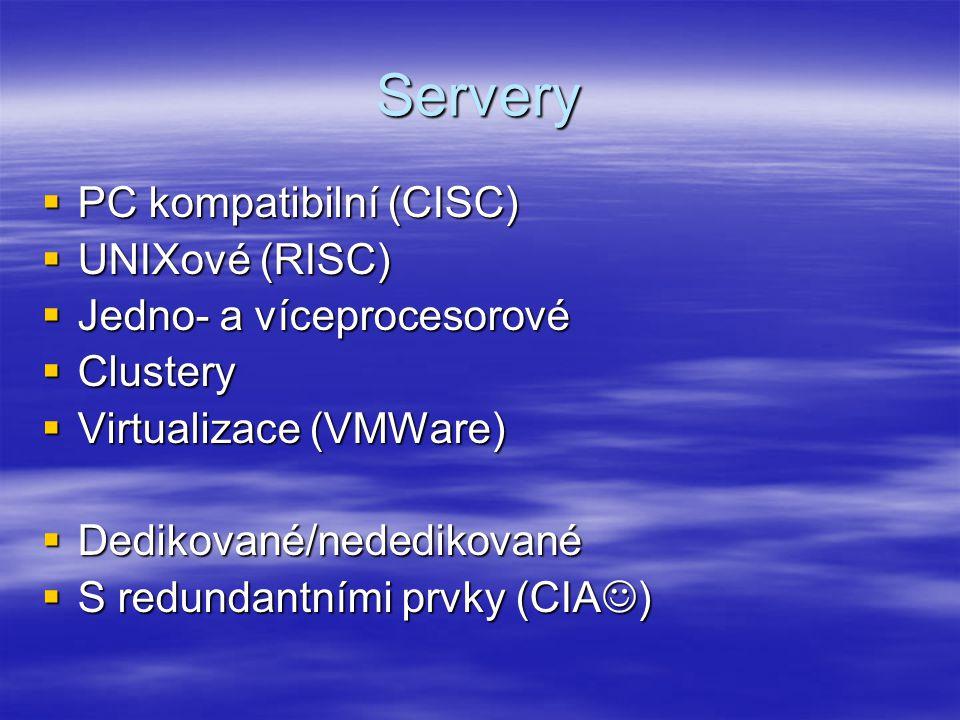 Servery  PC kompatibilní (CISC)  UNIXové (RISC)  Jedno- a víceprocesorové  Clustery  Virtualizace (VMWare)  Dedikované/nededikované  S redundantními prvky (CIA )