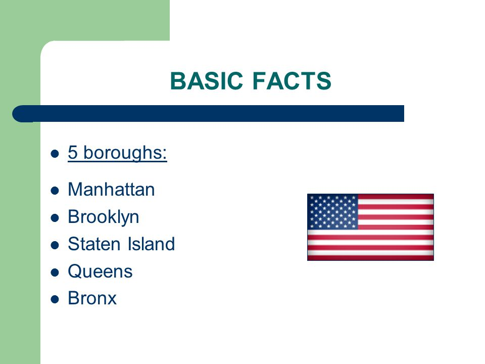 BASIC FACTS 5 boroughs: Manhattan Brooklyn Staten Island Queens Bronx