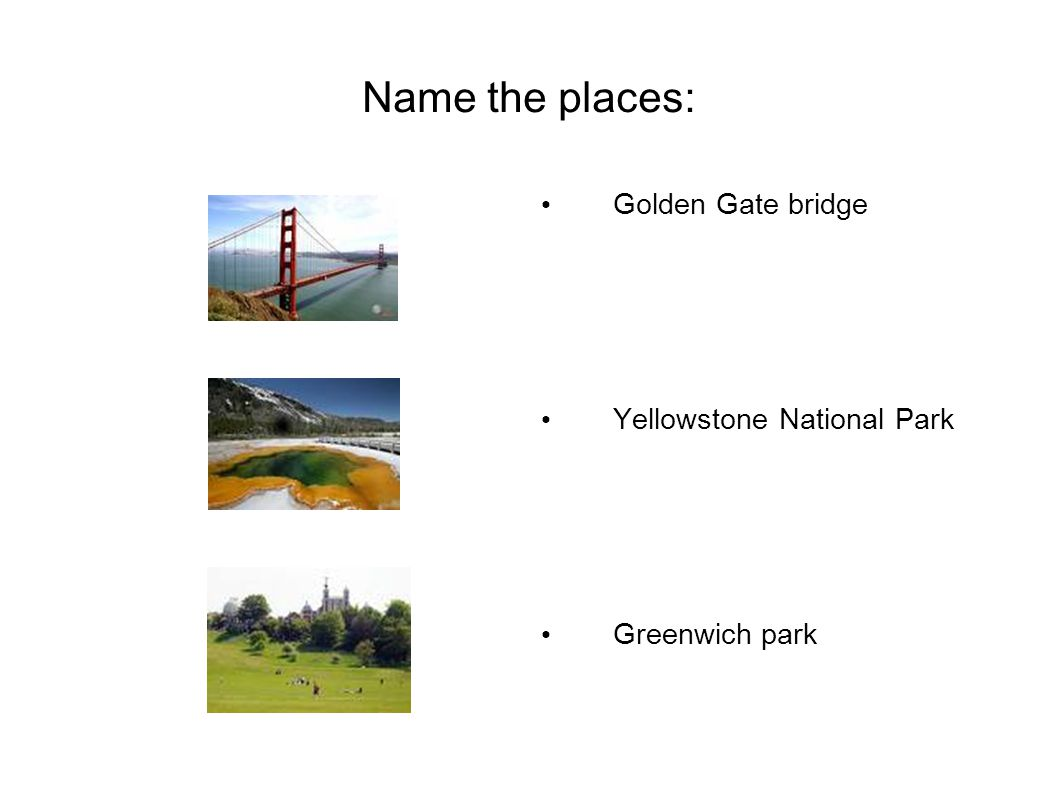 Name the places: Golden Gate bridge Yellowstone National Park Greenwich park
