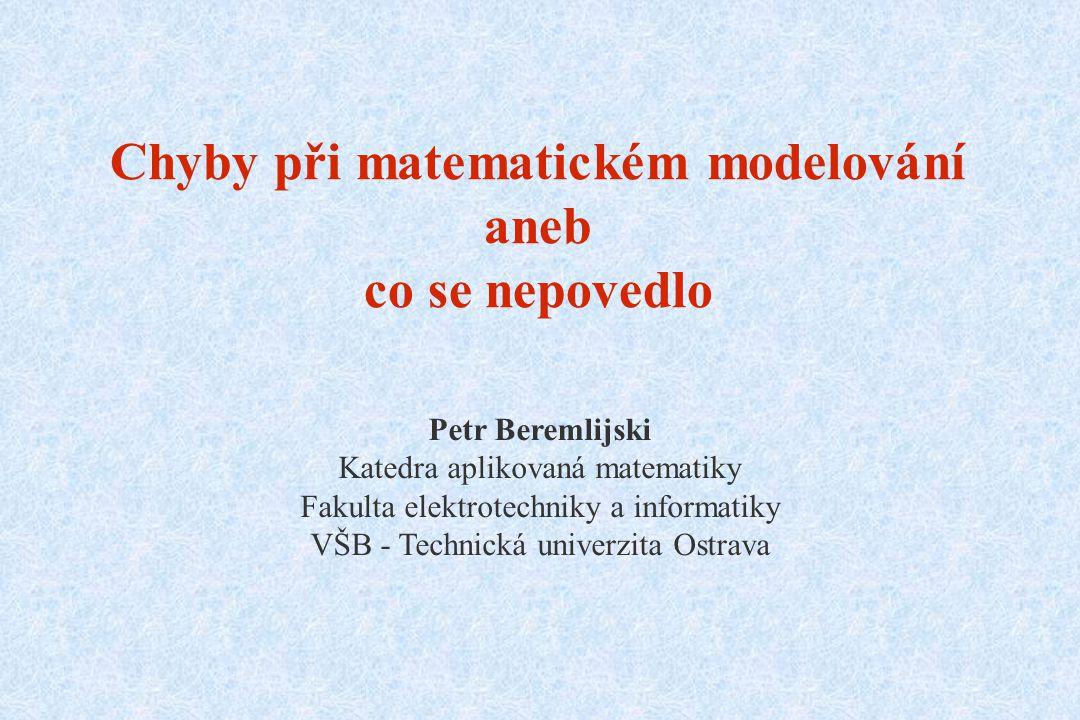 Chyby při matematickém modelování aneb co se nepovedlo Petr Beremlijski Katedra aplikovaná matematiky Fakulta elektrotechniky a informatiky VŠB - Technická univerzita Ostrava