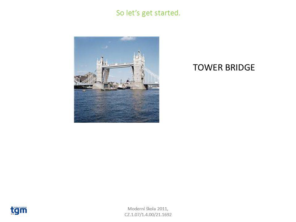 So let's get started. TOWER BRIDGE Moderní škola 2011, CZ.1.07/1.4.00/21.1692