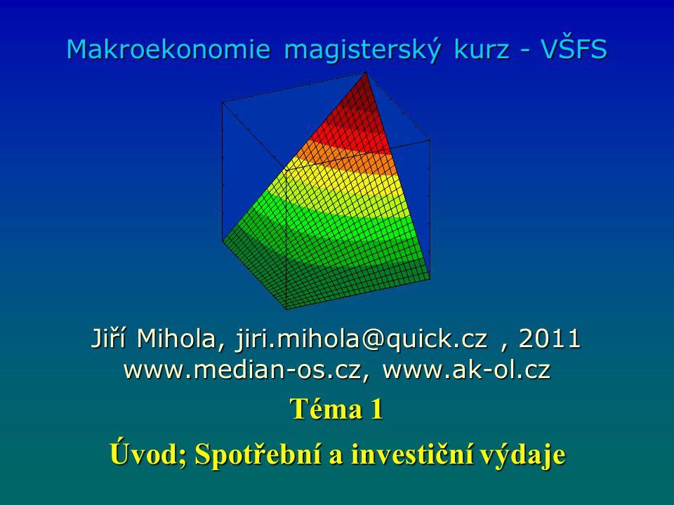 Úvod; Spotřební a investiční výdaje Makroekonomie magisterský kurz - VŠFS Jiří Mihola, jiri.mihola@quick.cz, 2011 www.median-os.cz, www.ak-ol.cz Téma