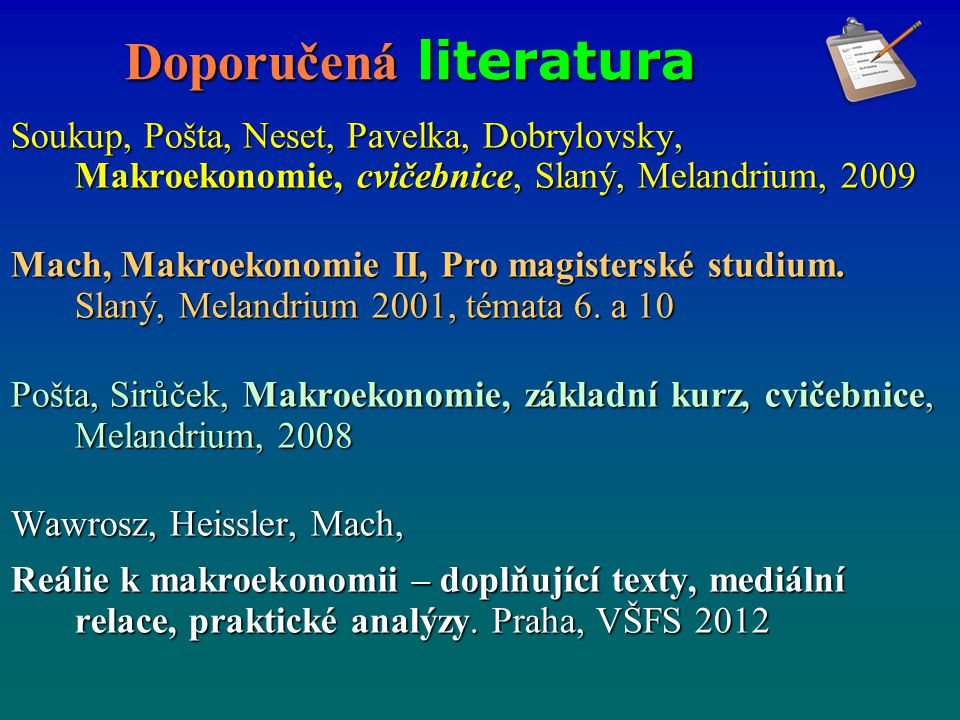 Doporučená literatura Soukup, Pošta, Neset, Pavelka, Dobrylovsky, Makroekonomie, cvičebnice, Slaný, Melandrium, 2009 Mach, Makroekonomie II, Pro magis