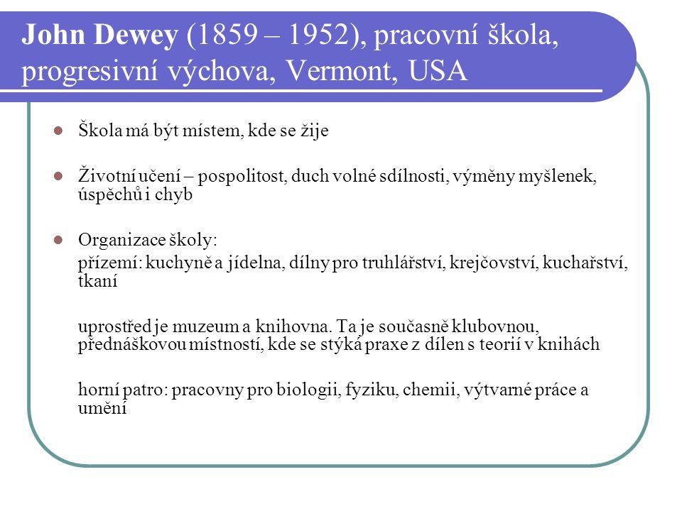 John Dewey (1859 – 1952), pracovní škola, progresivní výchova, Vermont, USA Škola má být místem, kde se žije Životní učení – pospolitost, duch volné s