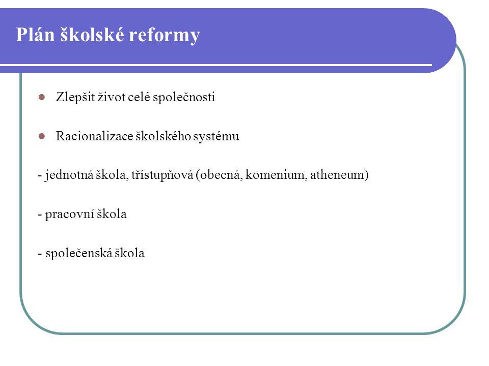 Plán školské reformy Zlepšit život celé společnosti Racionalizace školského systému - jednotná škola, třístupňová (obecná, komenium, atheneum) - praco