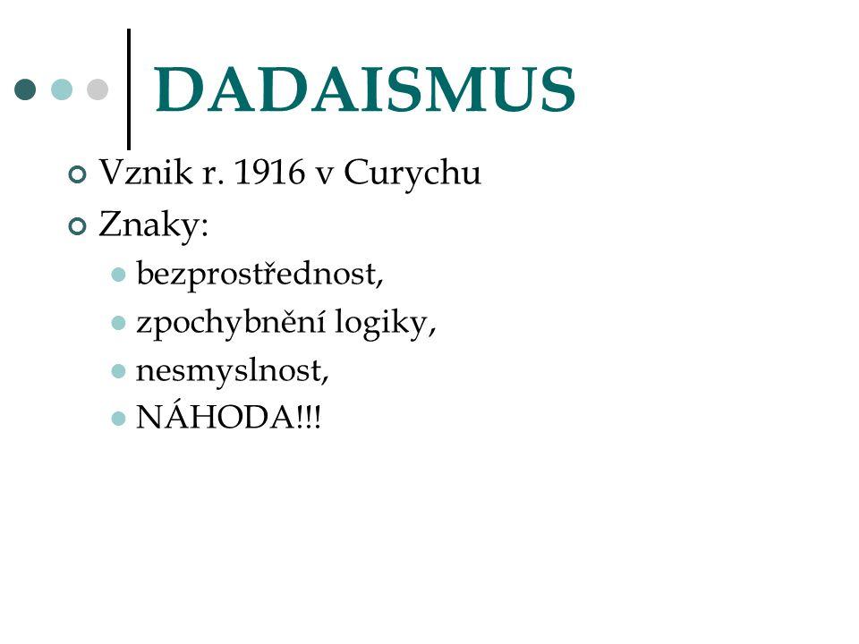 DADAISMUS Vznik r. 1916 v Curychu Znaky: bezprostřednost, zpochybnění logiky, nesmyslnost, NÁHODA!!!