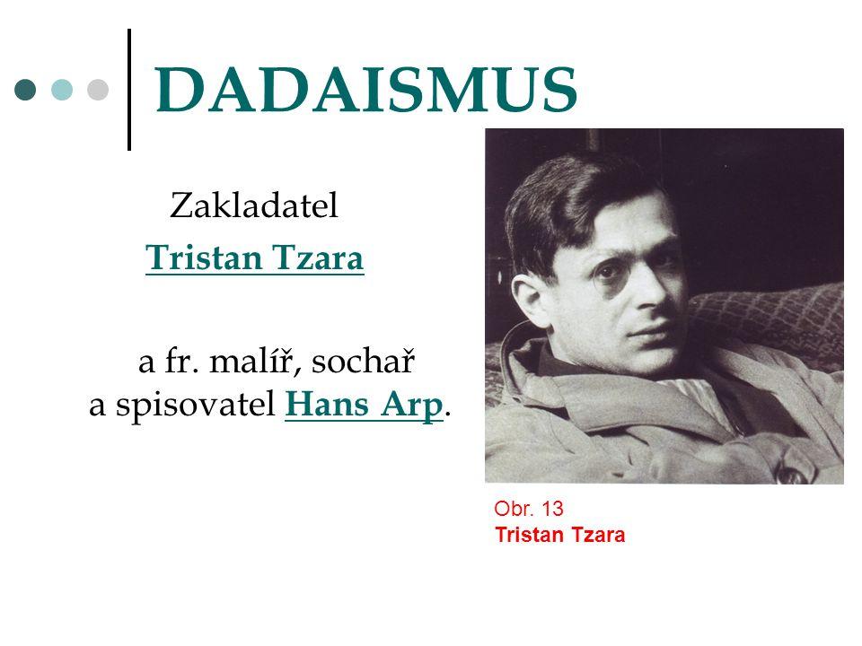 DADAISMUS Zakladatel Tristan Tzara a fr. malíř, sochař a spisovatel Hans Arp. Obr. 13 Tristan Tzara