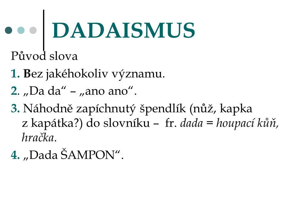 """DADAISMUS Původ slova 1. B ez jakéhokoliv významu. 2. """"Da da"""" – """"ano ano"""". 3. Náhodně zapíchnutý špendlík (nůž, kapka z kapátka?) do slovníku – fr. da"""