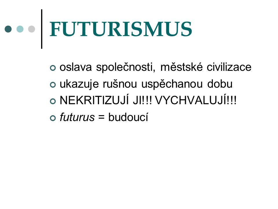 FUTURISMUS oslava společnosti, městské civilizace ukazuje rušnou uspěchanou dobu NEKRITIZUJÍ JI!!! VYCHVALUJÍ!!! futurus = budoucí