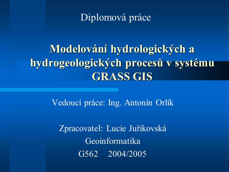 Modelování hydrologických a hydrogeologických procesů v systému GRASS GIS Vedoucí práce: Ing. Antonín Orlík Zpracovatel: Lucie Juřikovská Geoinformati