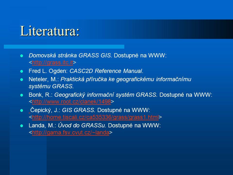 Literatura: Domovská stránka GRASS GIS. Dostupné na WWW: http://grass.itc.it Fred L. Ogden: CASC2D Reference Manual. Neteler, M.: Praktická příručka k