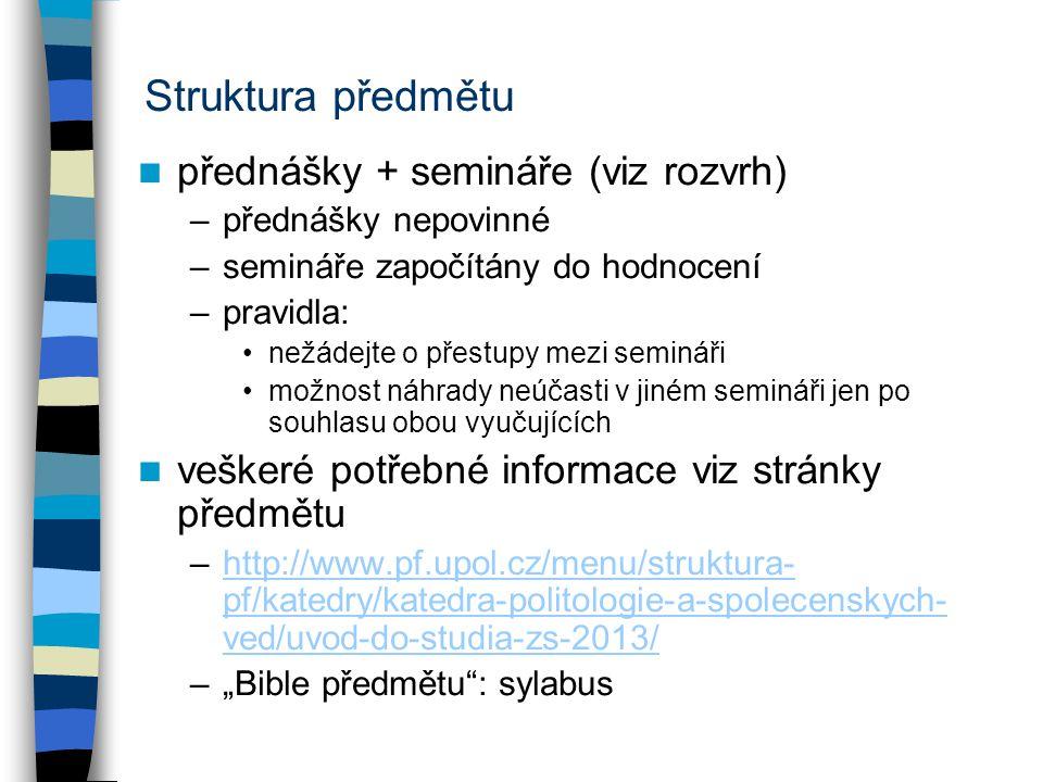 """Struktura předmětu přednášky + semináře (viz rozvrh) –přednášky nepovinné –semináře započítány do hodnocení –pravidla: nežádejte o přestupy mezi semináři možnost náhrady neúčasti v jiném semináři jen po souhlasu obou vyučujících veškeré potřebné informace viz stránky předmětu –http://www.pf.upol.cz/menu/struktura- pf/katedry/katedra-politologie-a-spolecenskych- ved/uvod-do-studia-zs-2013/http://www.pf.upol.cz/menu/struktura- pf/katedry/katedra-politologie-a-spolecenskych- ved/uvod-do-studia-zs-2013/ –""""Bible předmětu : sylabus"""