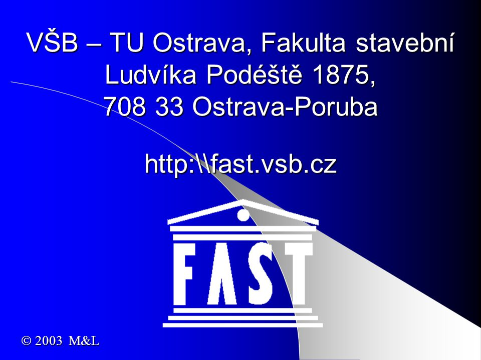 VŠB – TU Ostrava, Fakulta stavební Ludvíka Podéště 1875, 708 33 Ostrava-Poruba http:\\fast.vsb.cz  2003 M&L