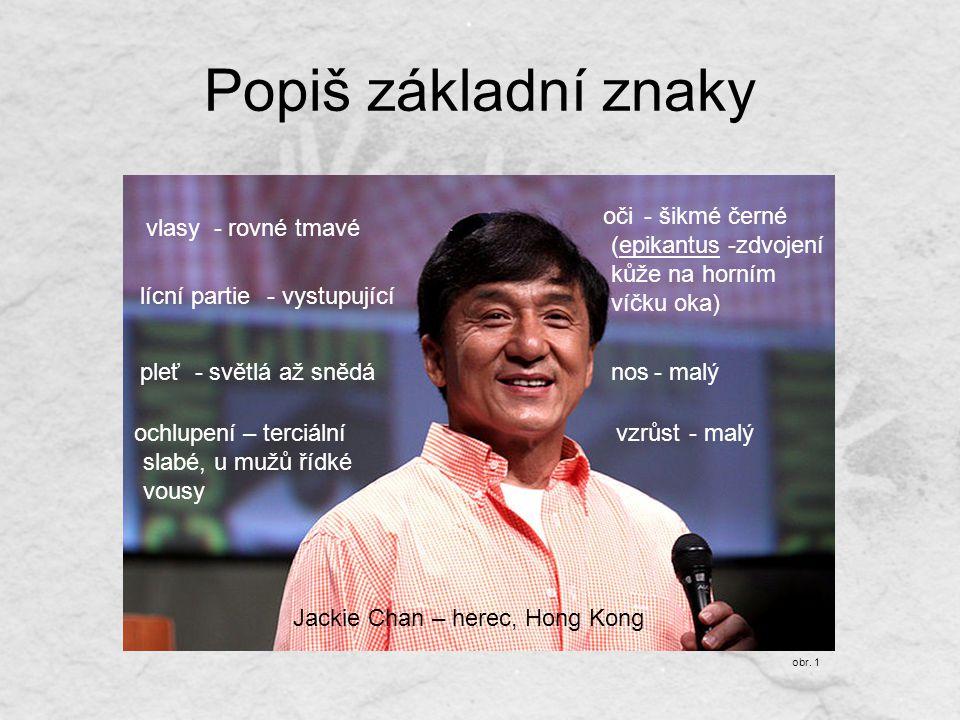 Popiš základní znaky - rovné tmavé - šikmé černé (epikantus -zdvojení kůže na horním víčku oka) - světlá až snědá – terciální slabé, u mužů řídké vousy - malý - vystupující - malý Jackie Chan – herec, Hong Kong obr.