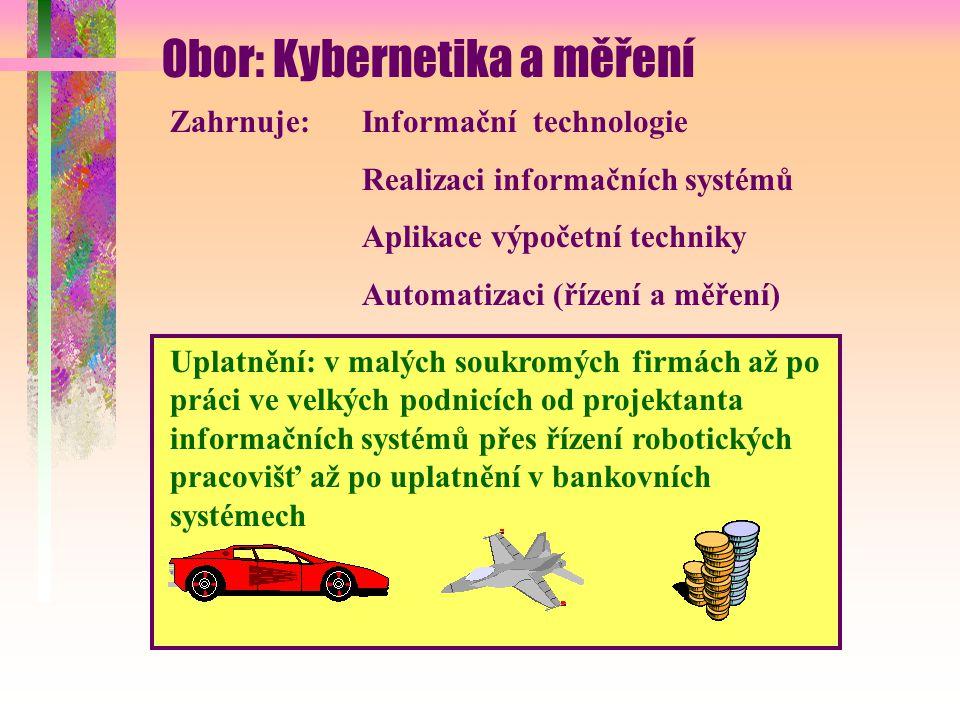 Obor: Kybernetika a měření Zahrnuje:Informační technologie Realizaci informačních systémů Aplikace výpočetní techniky Automatizaci (řízení a měření) Uplatnění: v malých soukromých firmách až po práci ve velkých podnicích od projektanta informačních systémů přes řízení robotických pracovišť až po uplatnění v bankovních systémech