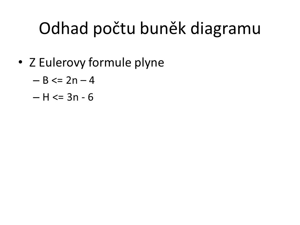 Odhad počtu buněk diagramu Z Eulerovy formule plyne – B <= 2n – 4 – H <= 3n - 6