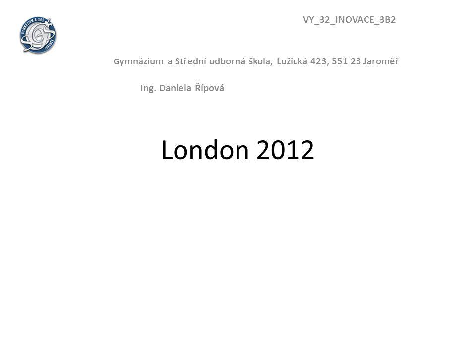 London 2012 VY_32_INOVACE_3B2 G ymnázium a Střední odborná škola, Lužická 423, 551 23 Jaroměř Ing.