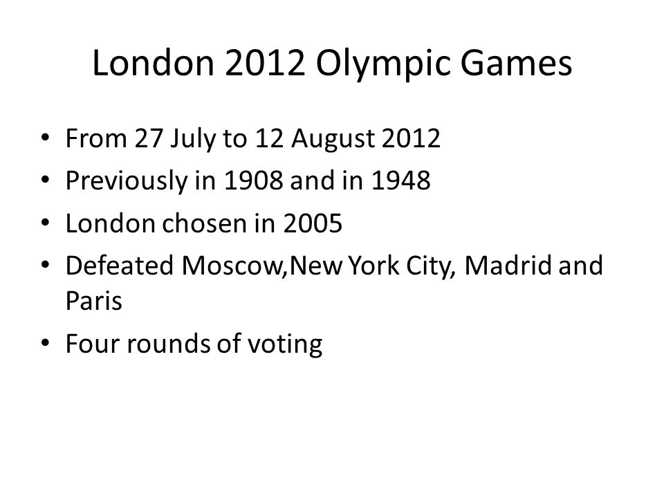London 2012 Olympic Games From 27 July to 12 August 2012 Previously in 1908 and in 1948 London chosen in 2005 Defeated Moscow,New York City, Madrid and Paris Four rounds of voting