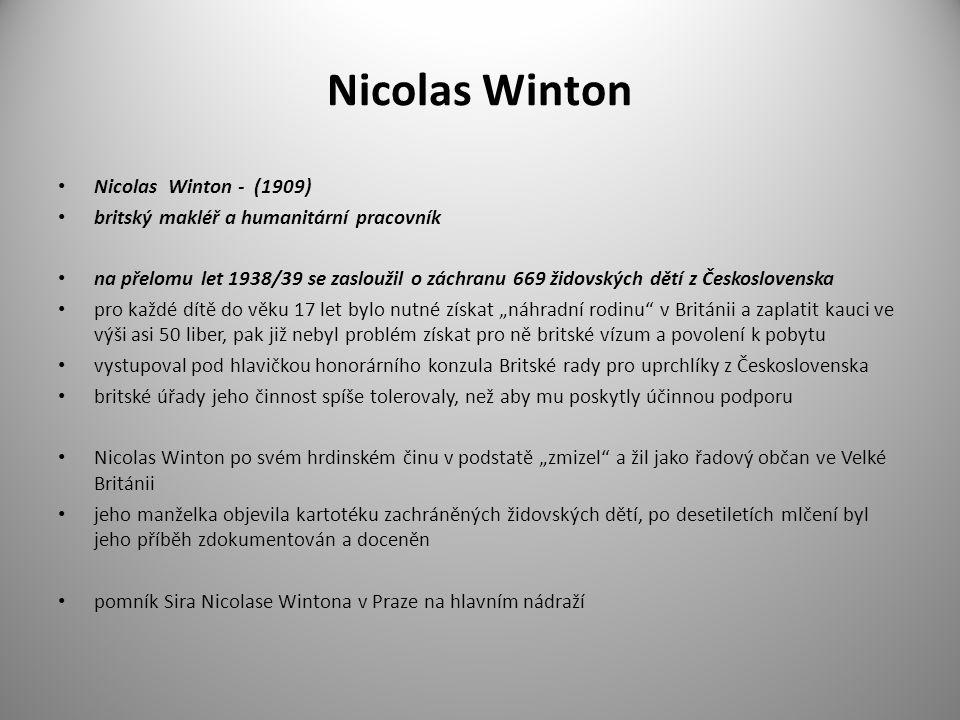Nicolas Winton Nicolas Winton - (1909) britský makléř a humanitární pracovník na přelomu let 1938/39 se zasloužil o záchranu 669 židovských dětí z Čes