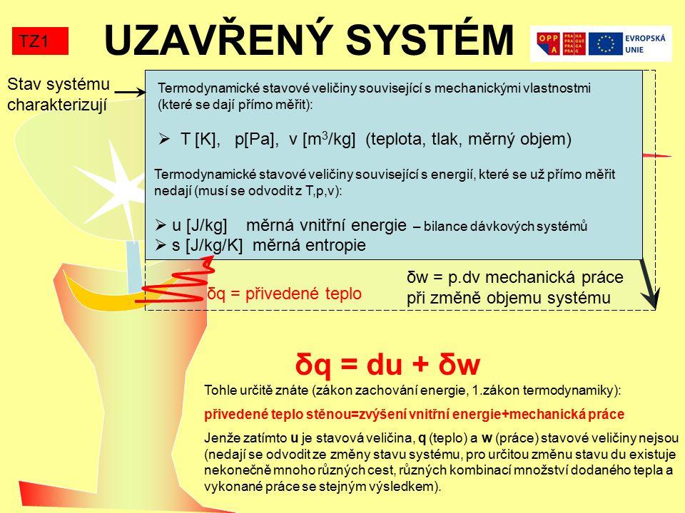 UZAVŘENÝ SYSTÉM TZ1 Termodynamické stavové veličiny související s mechanickými vlastnostmi (které se dají přímo měřit):  T [K], p[Pa], v [m 3 /kg] (teplota, tlak, měrný objem) Termodynamické stavové veličiny související s energií, které se už přímo měřit nedají (musí se odvodit z T,p,v):  u [J/kg] měrná vnitřní energie – bilance dávkových systémů  s [J/kg/K] měrná entropie δq = přivedené teplo δw = p.dv mechanická práce při změně objemu systému δq = du + δw Tohle určitě znáte (zákon zachování energie, 1.zákon termodynamiky): přivedené teplo stěnou=zvýšení vnitřní energie+mechanická práce Jenže zatímto u je stavová veličina, q (teplo) a w (práce) stavové veličiny nejsou (nedají se odvodit ze změny stavu systému, pro určitou změnu stavu du existuje nekonečně mnoho různých cest, různých kombinací množství dodaného tepla a vykonané práce se stejným výsledkem).