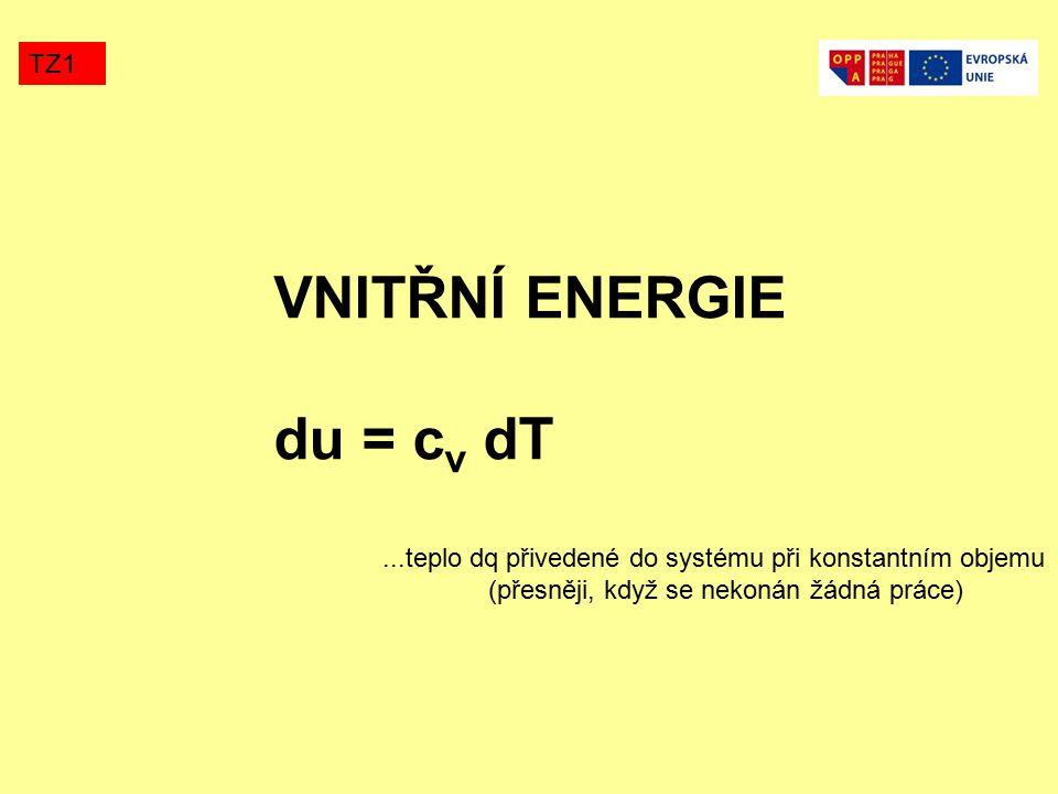 VNITŘNÍ ENERGIE du = c v dT TZ1...teplo dq přivedené do systému při konstantním objemu (přesněji, když se nekonán žádná práce)