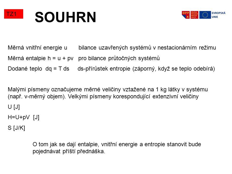 SOUHRN TZ1 Měrná vnitřní energie u bilance uzavřených systémů v nestacionárním režimu Měrná entalpie h = u + pv pro bilance průtočných systémů Dodané teplo dq = T ds ds-přírůstek entropie (záporný, když se teplo odebírá) Malými písmeny označujeme měrné veličiny vztažené na 1 kg látky v systému (např.