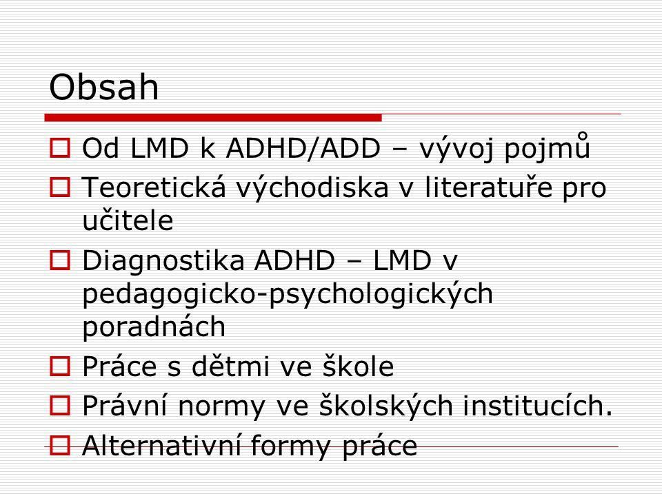 Obsah  Od LMD k ADHD/ADD – vývoj pojmů  Teoretická východiska v literatuře pro učitele  Diagnostika ADHD – LMD v pedagogicko-psychologických poradnách  Práce s dětmi ve škole  Právní normy ve školských institucích.